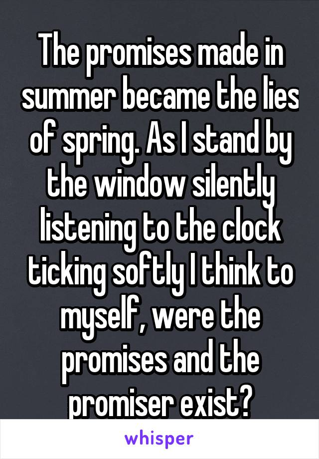 The promises made in summer became the lies of spring. As I stand by the window silently listening to the clock ticking softly I think to myself, were the promises and the promiser exist?