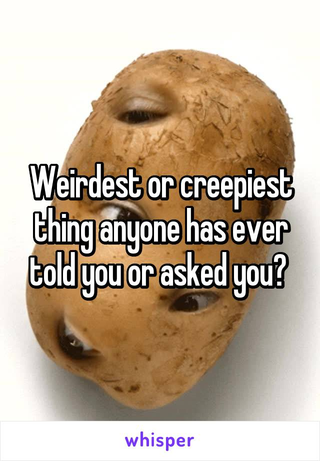 Weirdest or creepiest thing anyone has ever told you or asked you?