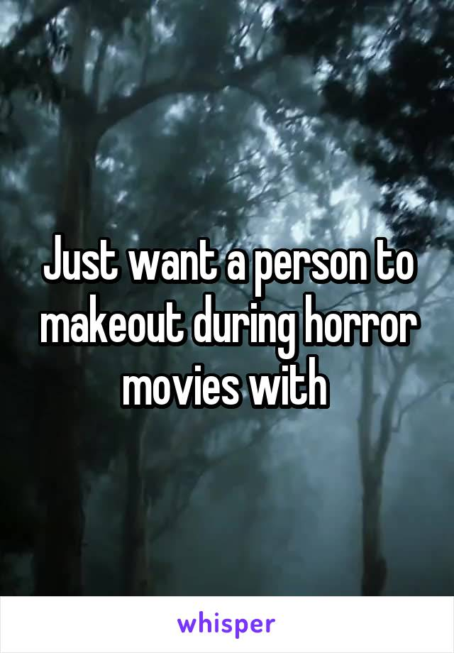 Just want a person to makeout during horror movies with