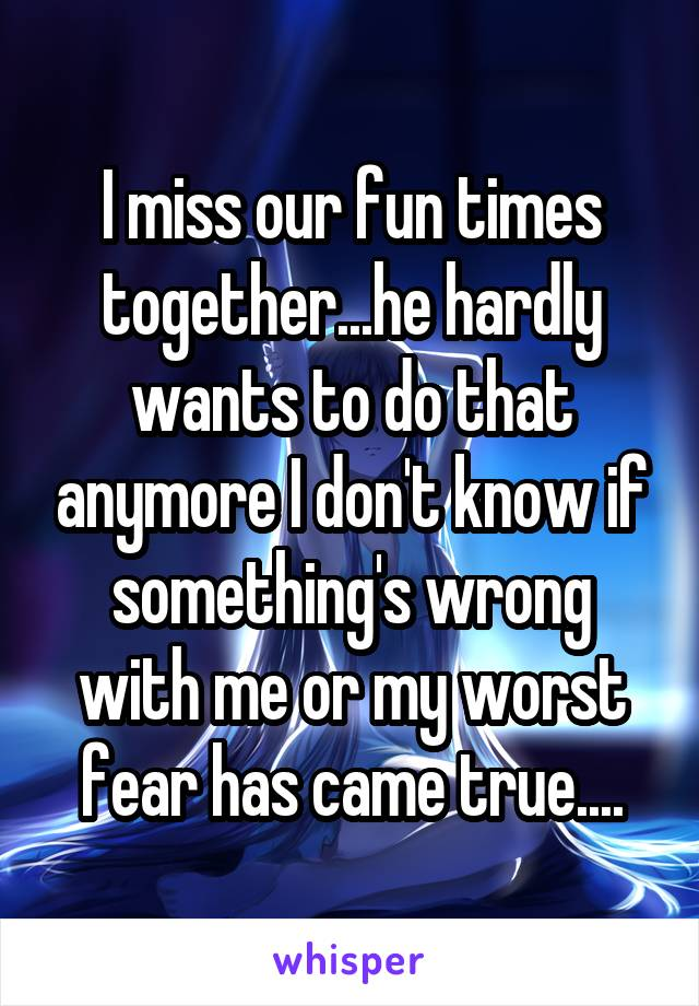 I miss our fun times together...he hardly wants to do that anymore I don't know if something's wrong with me or my worst fear has came true....