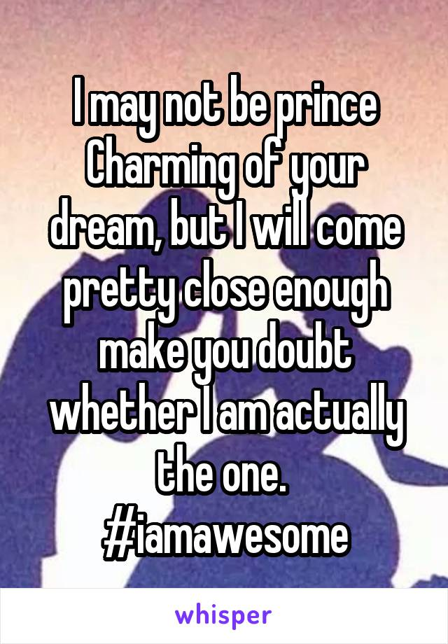 I may not be prince Charming of your dream, but I will come pretty close enough make you doubt whether I am actually the one.  #iamawesome