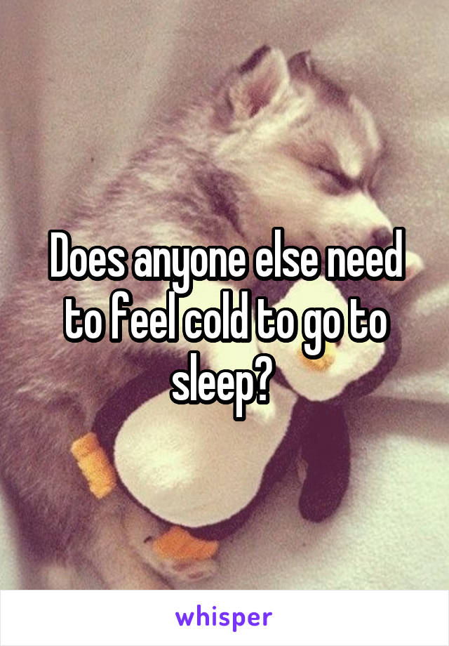 Does anyone else need to feel cold to go to sleep?