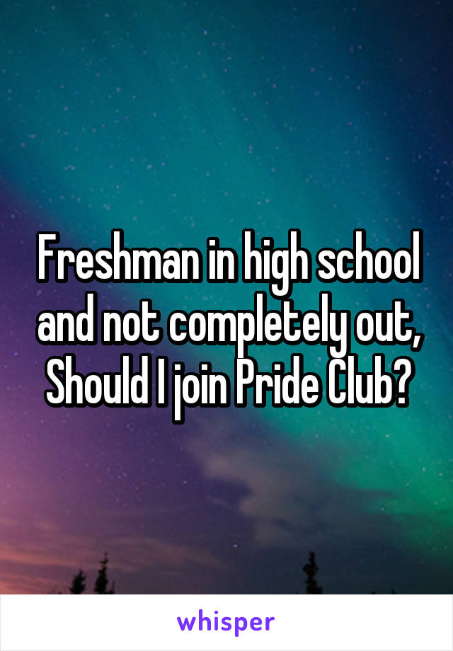 Freshman in high school and not completely out, Should I join Pride Club?