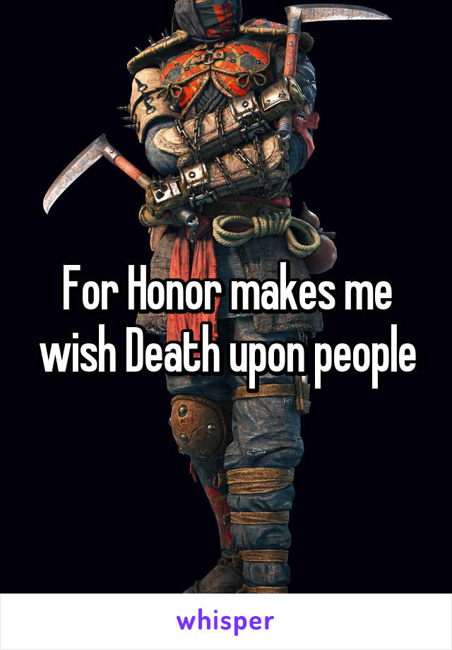 For Honor makes me wish Death upon people