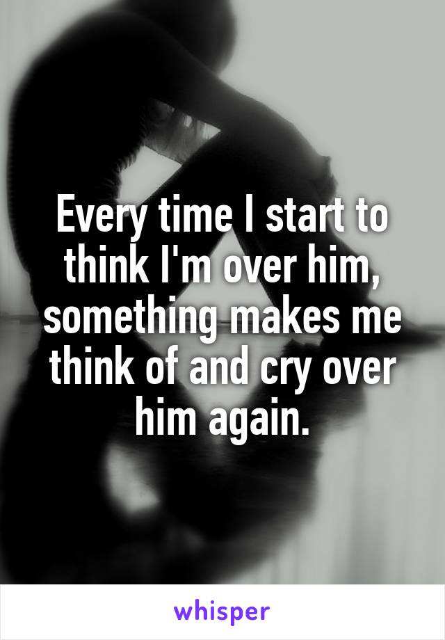 Every time I start to think I'm over him, something makes me think of and cry over him again.