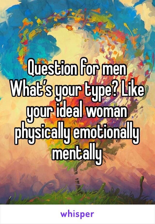 Question for men What's your type? Like your ideal woman physically emotionally mentally