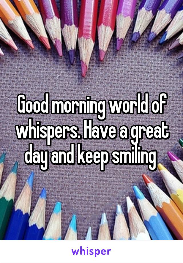 Good morning world of whispers. Have a great day and keep smiling