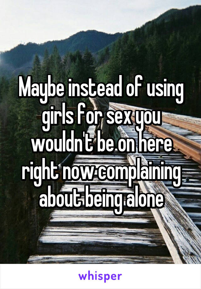 Maybe instead of using girls for sex you wouldn't be on here right now complaining about being alone