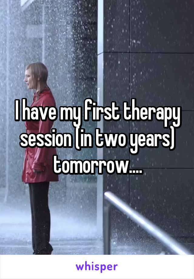 I have my first therapy session (in two years) tomorrow....