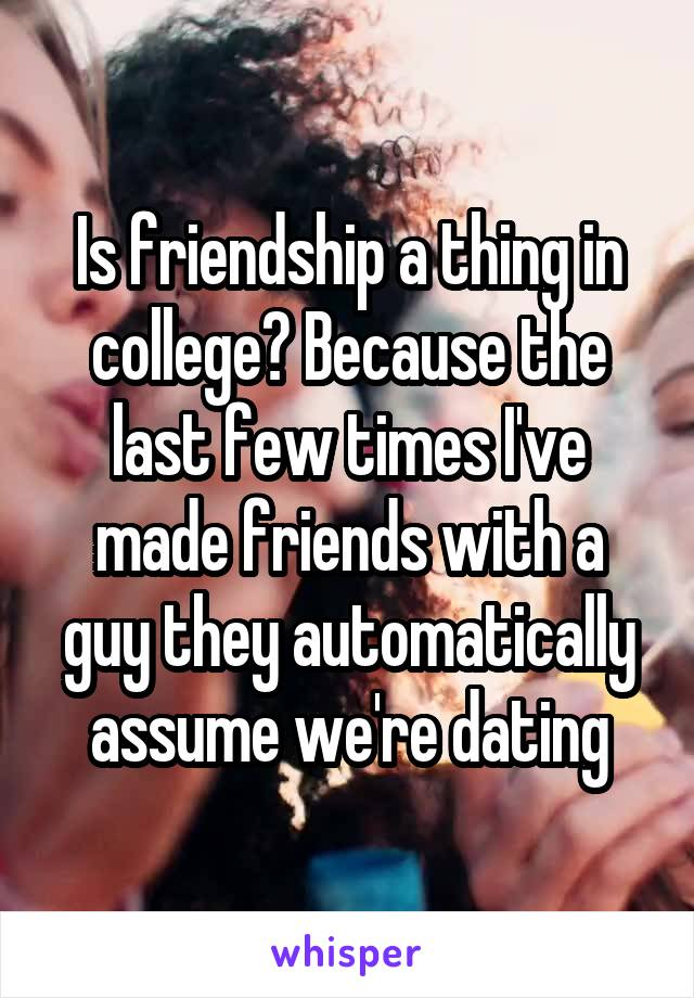 Is friendship a thing in college? Because the last few times I've made friends with a guy they automatically assume we're dating
