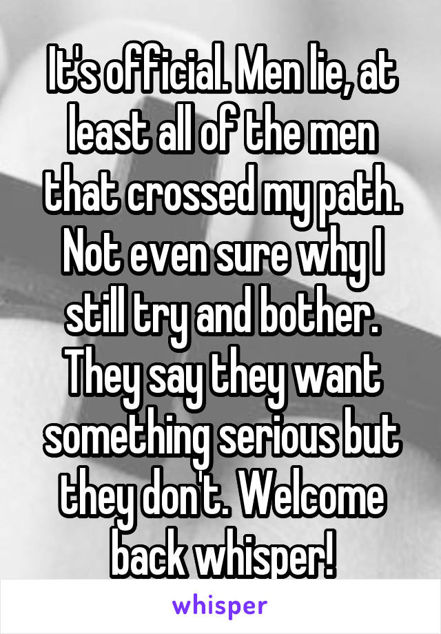 It's official. Men lie, at least all of the men that crossed my path. Not even sure why I still try and bother. They say they want something serious but they don't. Welcome back whisper!