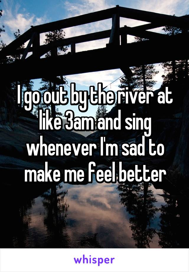 I go out by the river at like 3am and sing whenever I'm sad to make me feel better