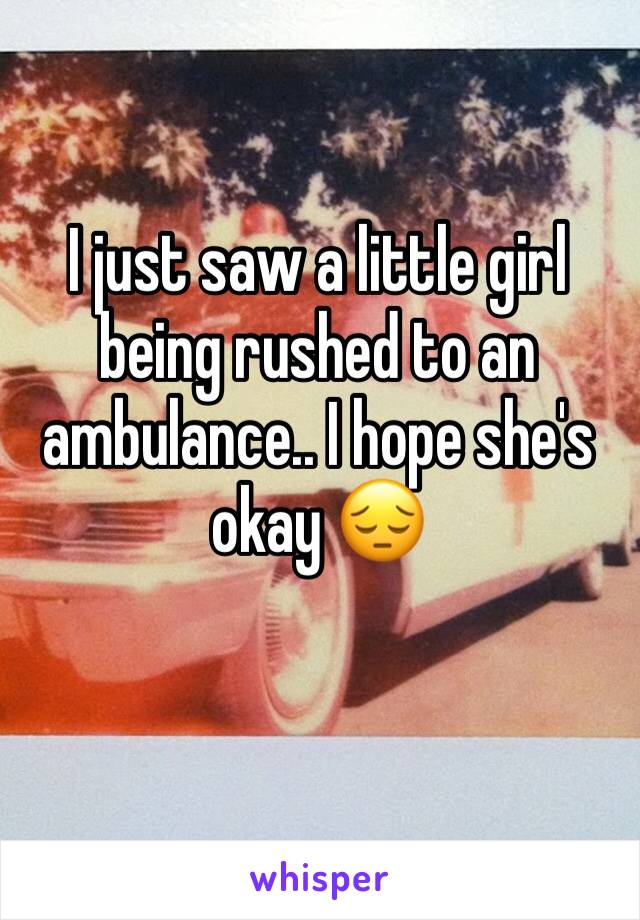I just saw a little girl  being rushed to an ambulance.. I hope she's okay 😔