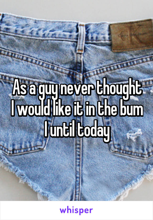 As a guy never thought I would like it in the bum  I until today