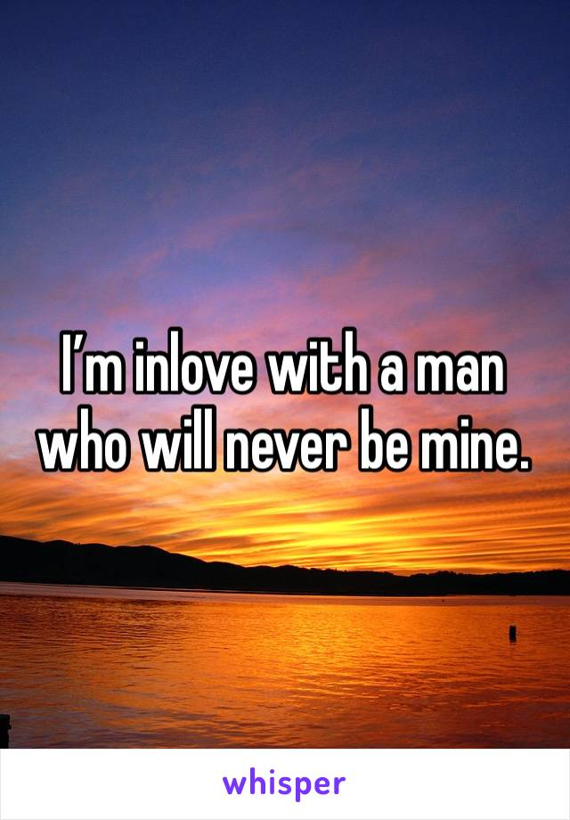 I'm inlove with a man who will never be mine.