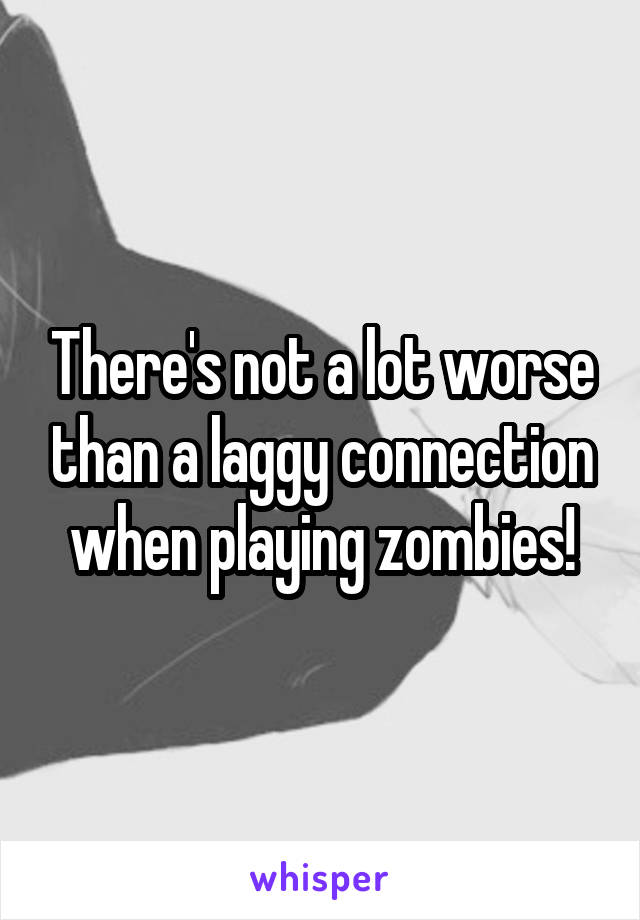There's not a lot worse than a laggy connection when playing zombies!