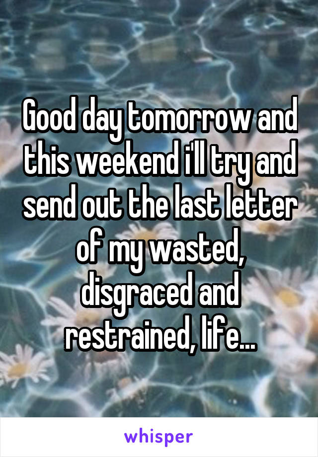 Good day tomorrow and this weekend i'll try and send out the last letter of my wasted, disgraced and restrained, life...