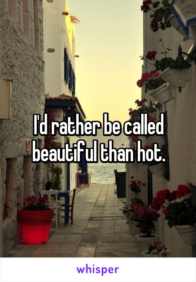 I'd rather be called beautiful than hot.