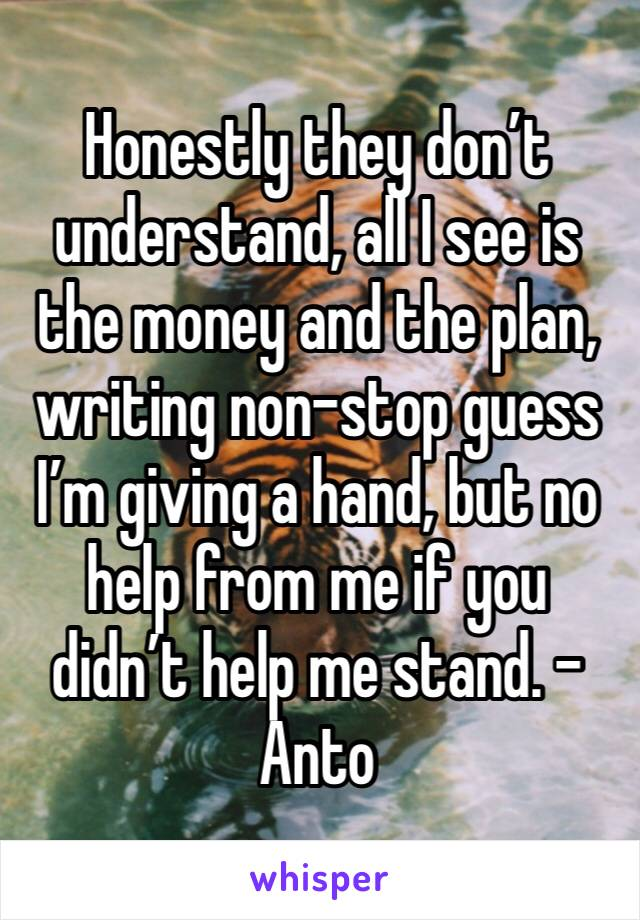 Honestly they don't understand, all I see is the money and the plan, writing non-stop guess I'm giving a hand, but no help from me if you didn't help me stand. -Anto