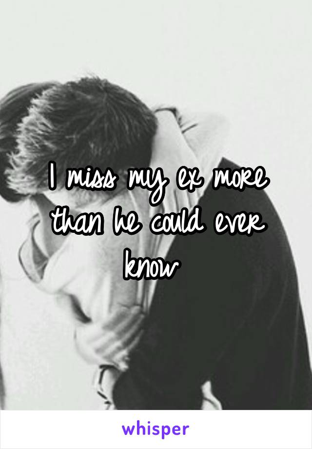 I miss my ex more than he could ever know