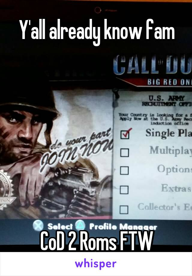 Y'all already know fam        CoD 2 Roms FTW