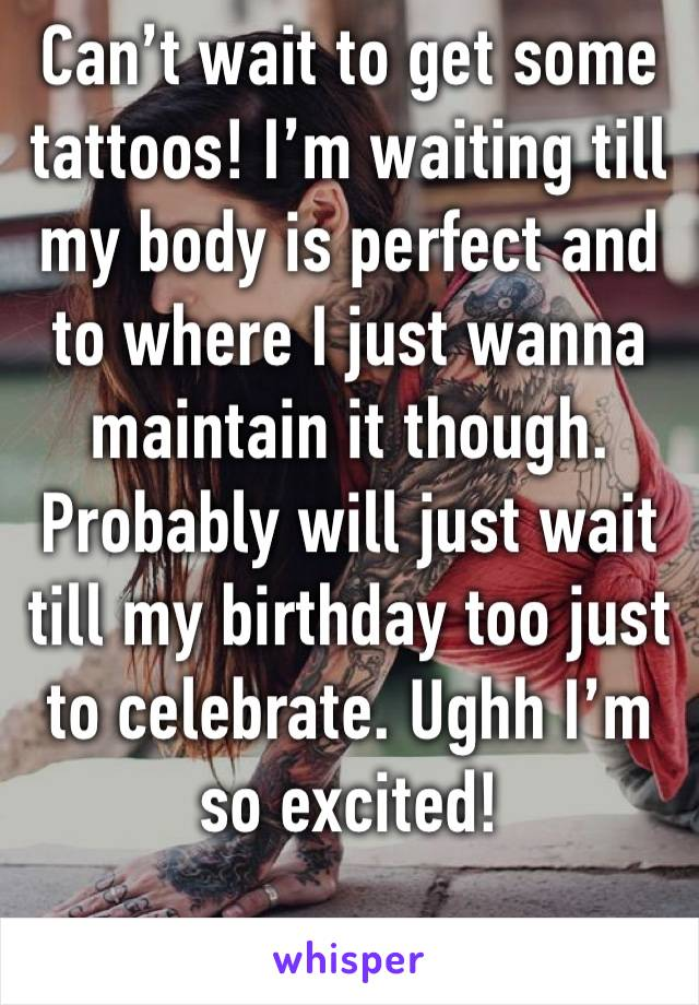 Can't wait to get some tattoos! I'm waiting till my body is perfect and to where I just wanna maintain it though. Probably will just wait till my birthday too just to celebrate. Ughh I'm so excited!