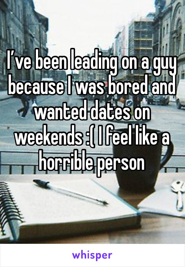 I've been leading on a guy because I was bored and wanted dates on weekends :( I feel like a horrible person