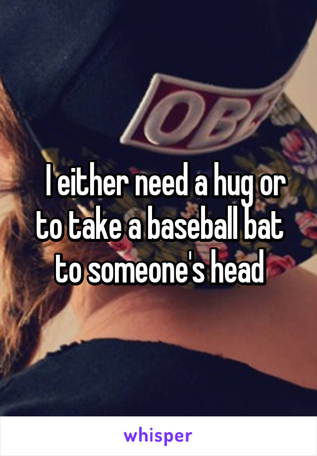 I either need a hug or to take a baseball bat to someone's head
