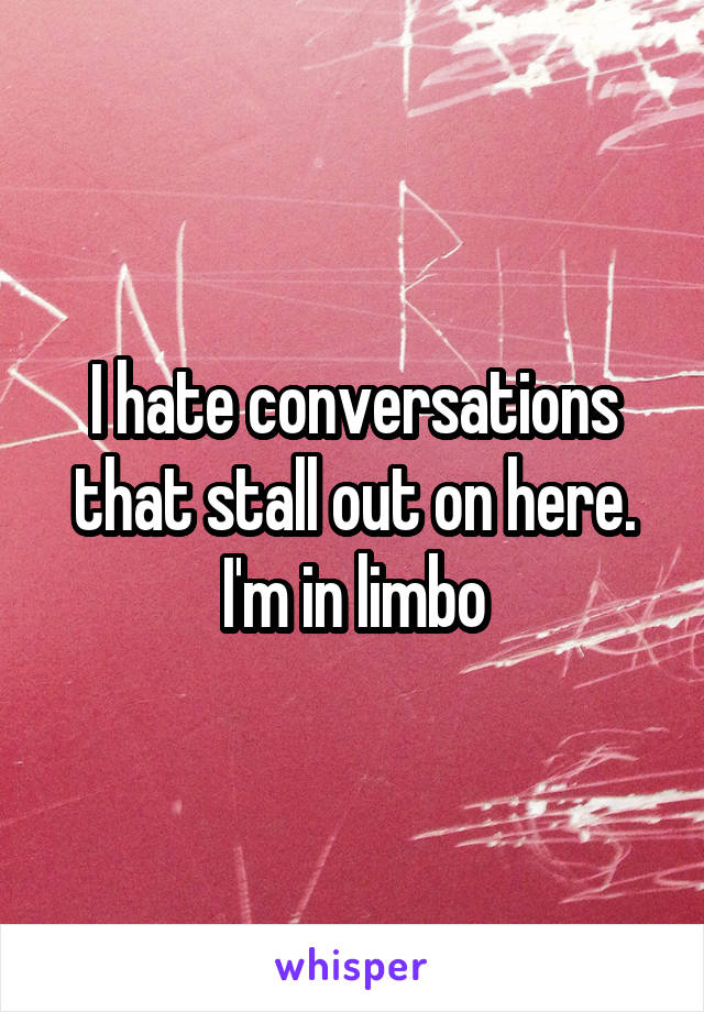 I hate conversations that stall out on here. I'm in limbo