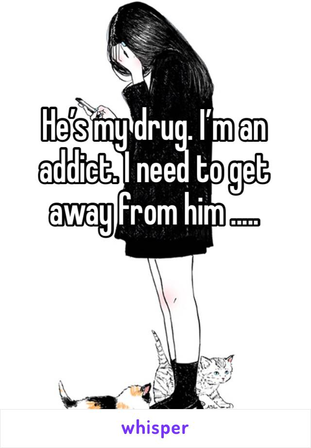 He's my drug. I'm an addict. I need to get away from him .....
