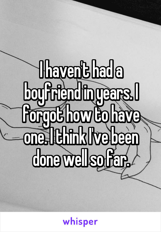I haven't had a boyfriend in years. I forgot how to have one. I think I've been done well so far.