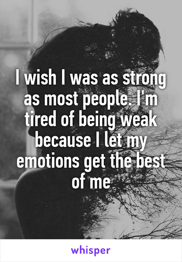 I wish I was as strong as most people. I'm tired of being weak because I let my emotions get the best of me