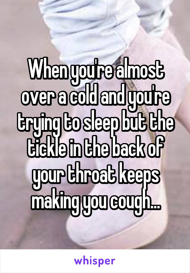 When you're almost over a cold and you're trying to sleep but the tickle in the back of your throat keeps making you cough...