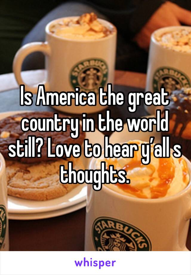 Is America the great country in the world still? Love to hear y'all s thoughts.