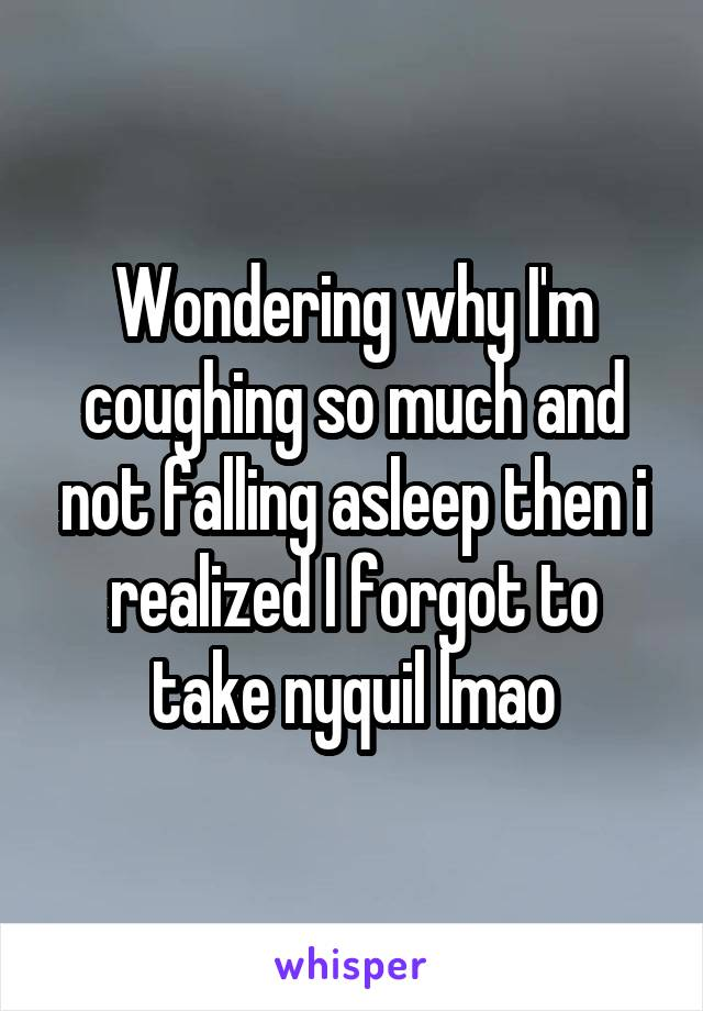 Wondering why I'm coughing so much and not falling asleep then i realized I forgot to take nyquil lmao