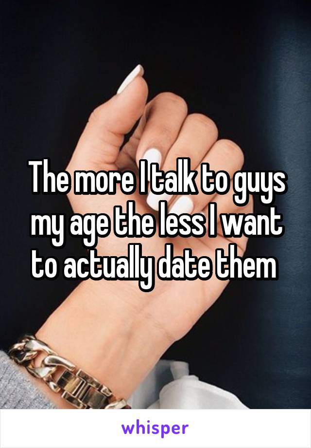The more I talk to guys my age the less I want to actually date them