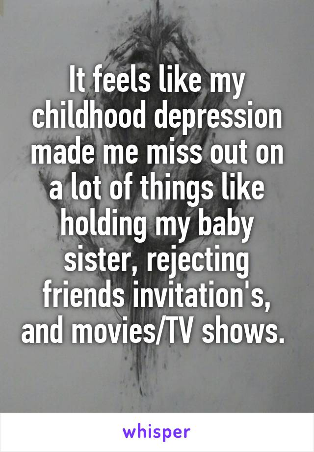 It feels like my childhood depression made me miss out on a lot of things like holding my baby sister, rejecting friends invitation's, and movies/TV shows.