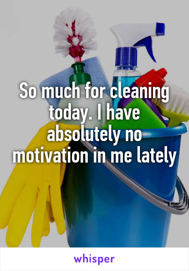 So much for cleaning today. I have absolutely no motivation in me lately