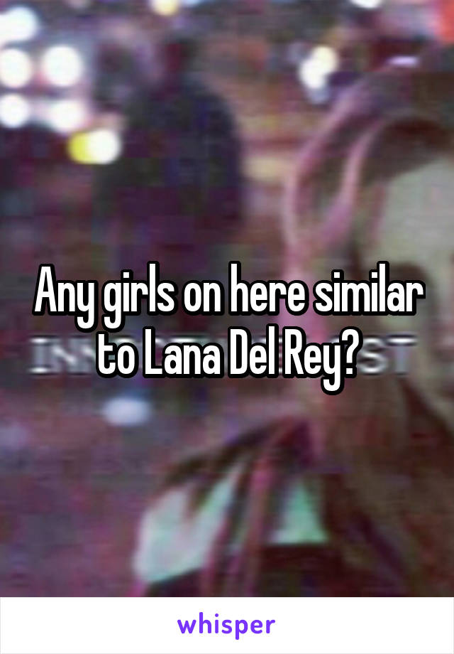 Any girls on here similar to Lana Del Rey?