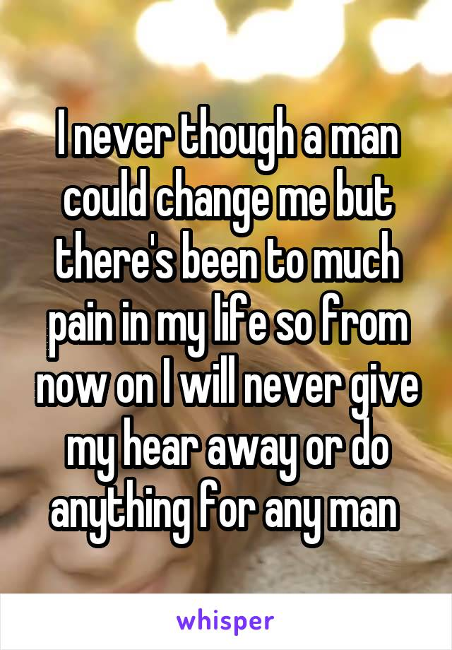 I never though a man could change me but there's been to much pain in my life so from now on I will never give my hear away or do anything for any man