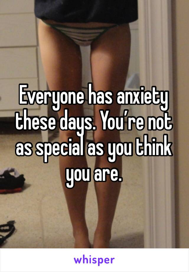 Everyone has anxiety these days. You're not as special as you think you are.