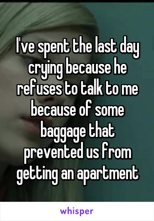 I've spent the last day crying because he refuses to talk to me because of some baggage that prevented us from getting an apartment