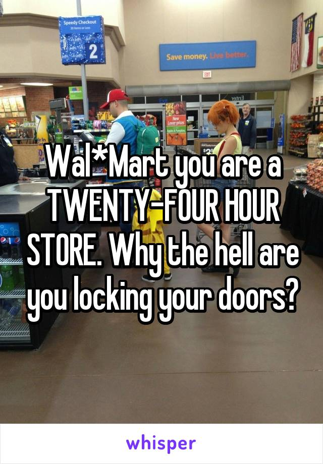 Wal*Mart you are a TWENTY-FOUR HOUR STORE. Why the hell are you locking your doors?