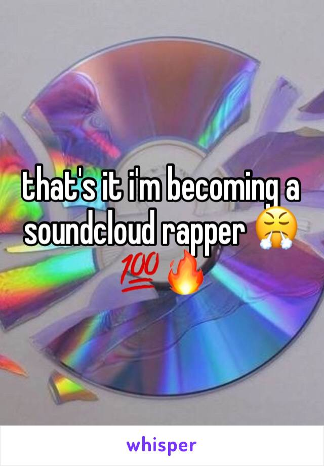 that's it i'm becoming a soundcloud rapper 😤💯🔥