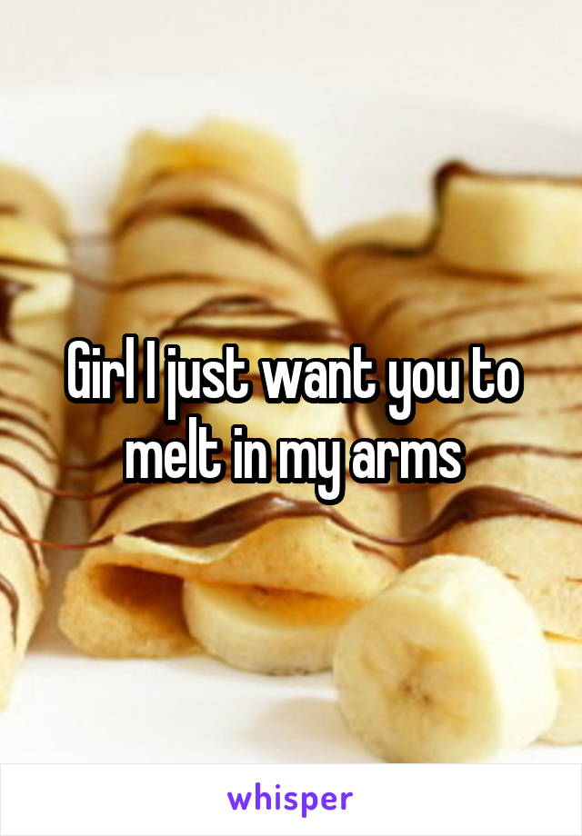 Girl I just want you to melt in my arms