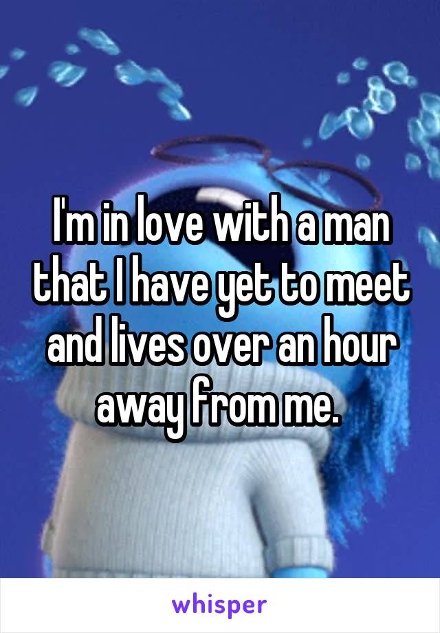 I'm in love with a man that I have yet to meet and lives over an hour away from me.