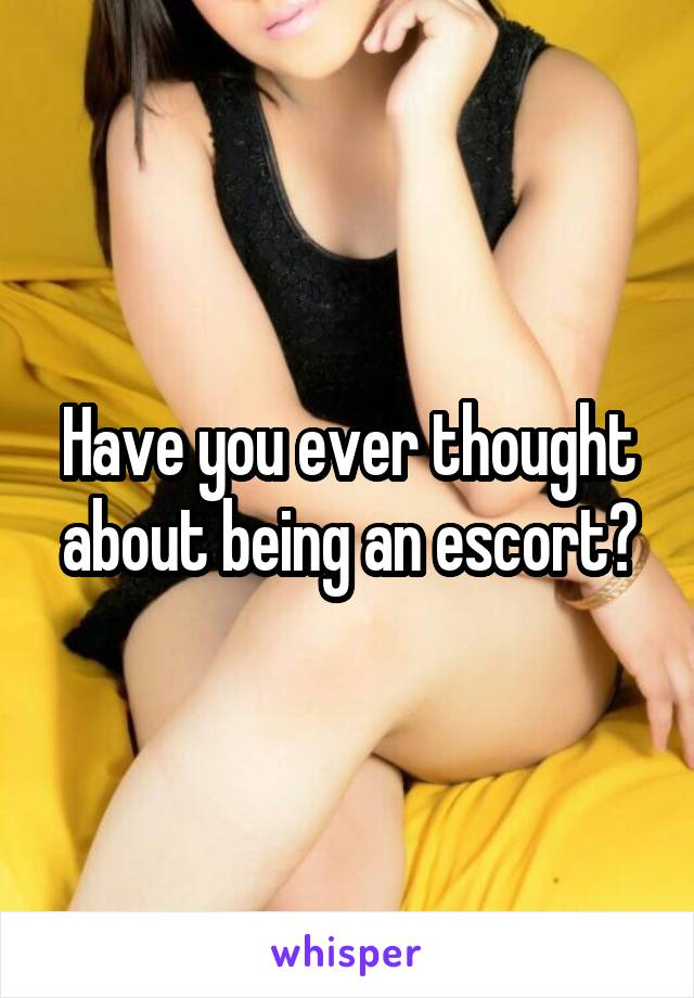 Have you ever thought about being an escort?