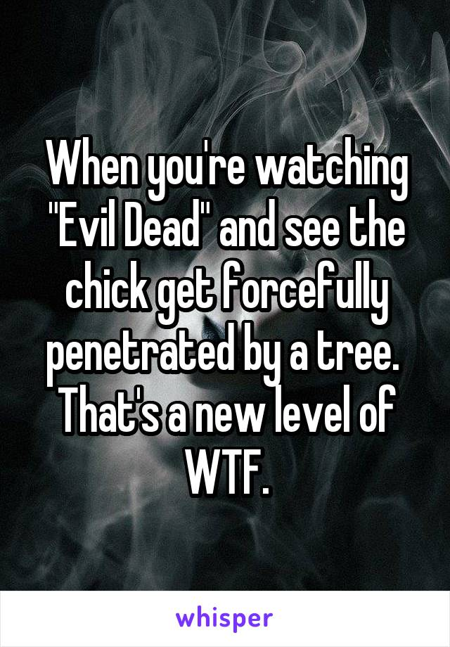 """When you're watching """"Evil Dead"""" and see the chick get forcefully penetrated by a tree.  That's a new level of WTF."""