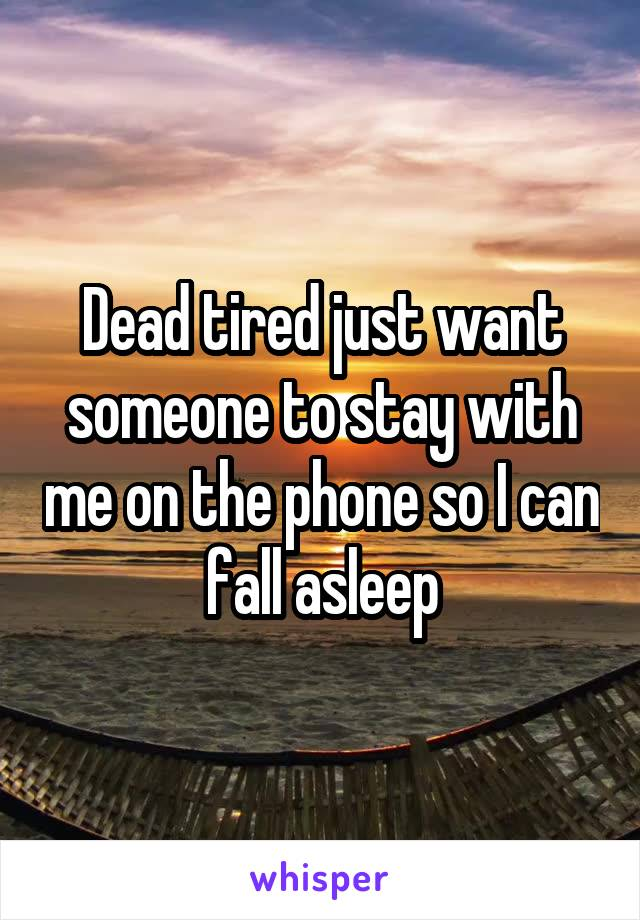 Dead tired just want someone to stay with me on the phone so I can fall asleep