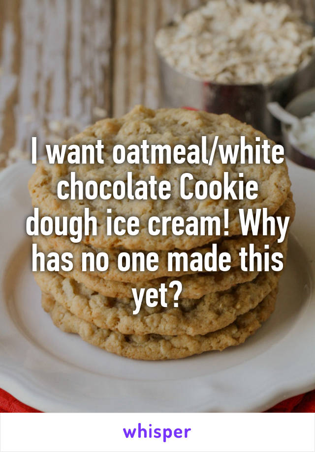 I want oatmeal/white chocolate Cookie dough ice cream! Why has no one made this yet?